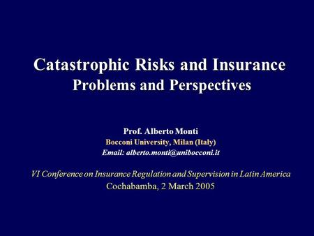 Catastrophic Risks and Insurance Problems and Perspectives Prof. Alberto Monti Bocconi University, Milan (Italy)   VI.