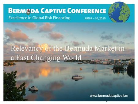 JUN 8 – 10, 2015 www.bermudacaptive.bm Relevancy of the Bermuda Market in a Fast Changing World.