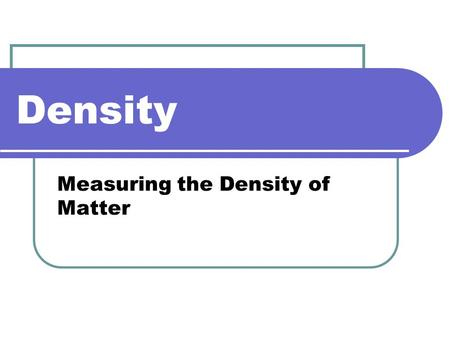 Density Measuring the Density of Matter. What is Density Different substances may have the same mass, but they don't necessarily fill the same volume.