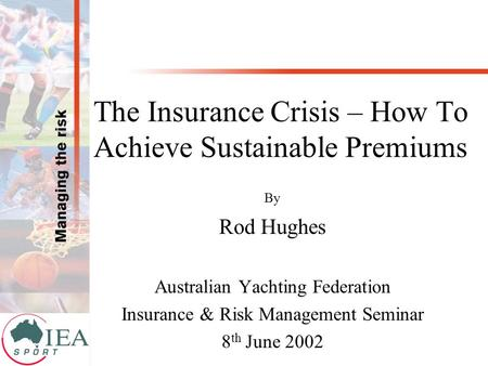 The Insurance Crisis – How To Achieve Sustainable Premiums By Rod Hughes Australian Yachting Federation Insurance & Risk Management Seminar 8 th June 2002.