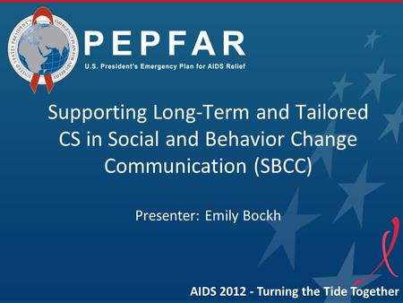 Supporting Long-Term and Tailored CS in Social and Behavior Change Communication (SBCC) Presenter: Emily Bockh AIDS 2012 - Turning the Tide Together.