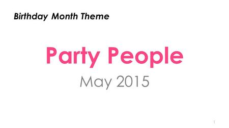 Birthday Month Theme Party People May 2015 1. STRATEGY It's all about the $1,000 Parties We want 5,000 + $1,000/$1,100 Parties in Birthday Month 2.