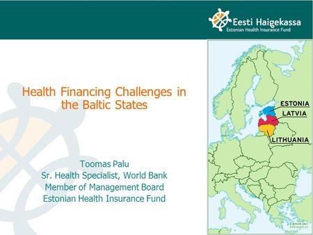 Health Financing Challenges in the Baltic States Toomas Palu Sr. Health Specialist, World Bank Member of Management Board Estonian Health Insurance Fund.
