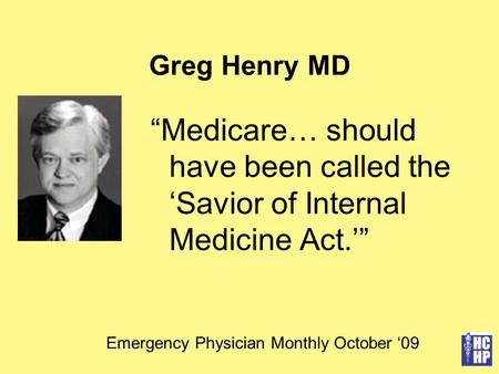 "Greg Henry MD ""Medicare… should have been called the 'Savior of Internal Medicine Act.'"" Emergency Physician Monthly October '09."