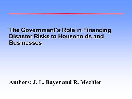 The Government's Role in Financing Disaster Risks to Households and Businesses Authors: J. L. Bayer and R. Mechler.