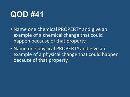 QOD #41 Name one chemical PROPERTY and give an example of a chemical change that could happen because of that property. Name one physical PROPERTY and.