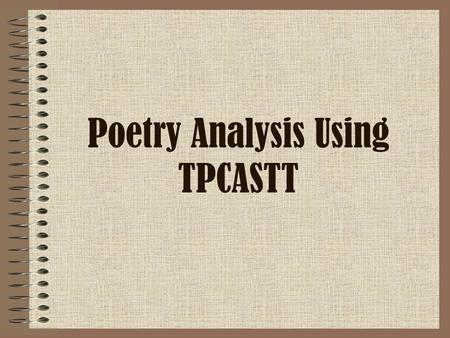 Poetry Analysis Using TPCASTT. Getting Started… This is a process to help you organize your analysis of poetry. Later, you are going to analyze a poem.