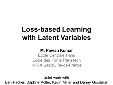 Loss-based Learning with Latent Variables M. Pawan Kumar École Centrale Paris École des Ponts ParisTech INRIA Saclay, Île-de-France Joint work with Ben.