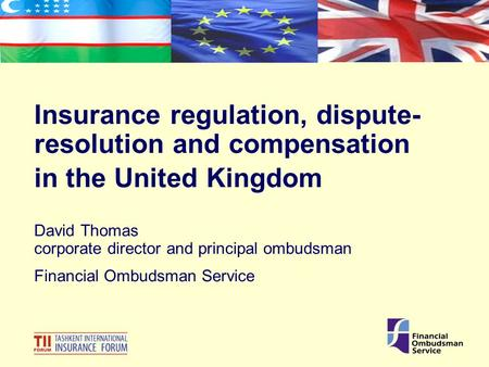 Insurance regulation, dispute- resolution and compensation in the United Kingdom David Thomas corporate director and principal ombudsman Financial Ombudsman.