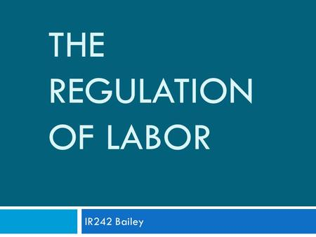 THE REGULATION OF LABOR IR242 Bailey. Introduction  Bodies of law:  Employment Law  Collective Relations Law  Social Security Law  Theories of Institutional.
