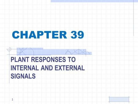 CHAPTER 39 PLANT RESPONSES TO INTERNAL AND EXTERNAL SIGNALS 1.
