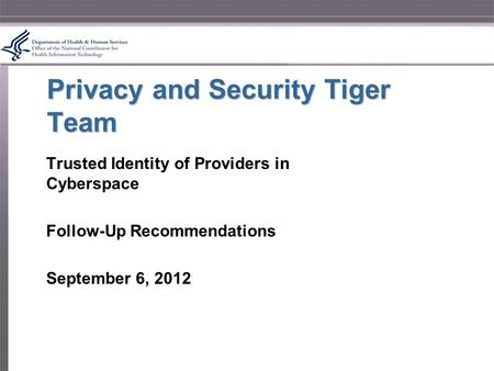 Privacy and Security Tiger Team Trusted Identity of Providers in Cyberspace Follow-Up Recommendations September 6, 2012.