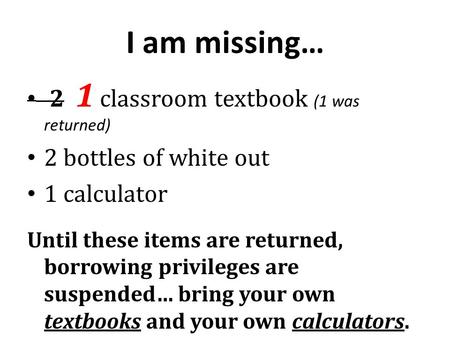 I am missing… 2 1 classroom textbook (1 was returned) 2 bottles of white out 1 calculator Until these items are returned, borrowing privileges are suspended…