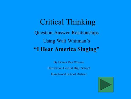 "Critical Thinking Question-Answer Relationships Using Walt Whitman's ""I Hear America Singing"" By Donna Dea Weaver Hazelwood Central High School Hazelwood."