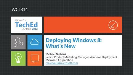 Deploying Windows 8: What's New Michael Niehaus Senior Product Marketing Manager, Windows Deployment Microsoft Corporation WCL314.