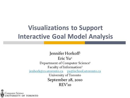 Visualizations to Support Interactive Goal Model Analysis Jennifer Horkoff 1 Eric Yu 2 Department of Computer Science 1 Faculty of Information 2