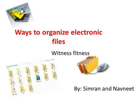 Ways to organize electronic files Witness fitness By: Simran and Navneet.