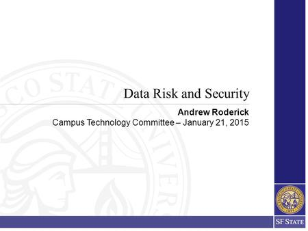 Data Risk and Security Andrew Roderick Campus Technology Committee – January 21, 2015.