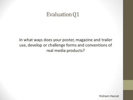 Evaluation Q1 In what ways does your poster, magazine and trailer use, develop or challenge forms and conventions of real media products? Hisham Hasrat.
