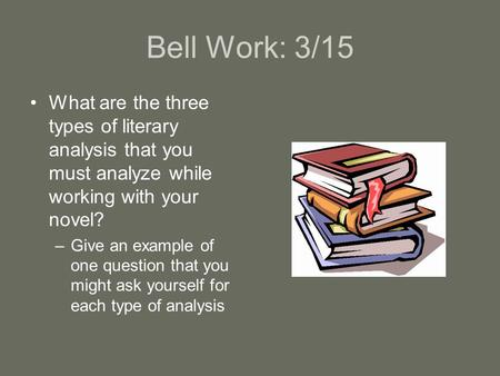 Bell Work: 3/15 What are the three types of literary analysis that you must analyze while working with your novel? –Give an example of one question that.