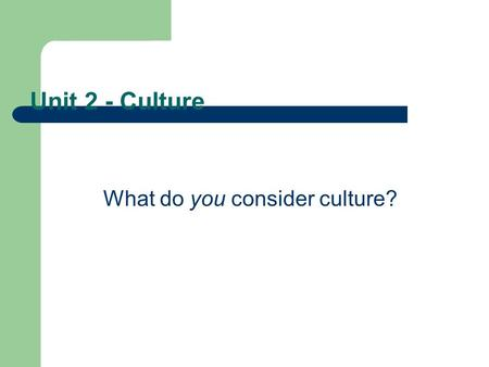 Unit 2 - Culture What do you consider culture?. Outcomes 2.1 demonstrate an understanding of the concept of culture Describe various elements of culture.