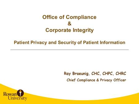 Office of Compliance & Corporate Integrity Patient Privacy and Security of Patient Information Ray Braeunig, CHC, CHPC, CHRC Chief Compliance & Privacy.