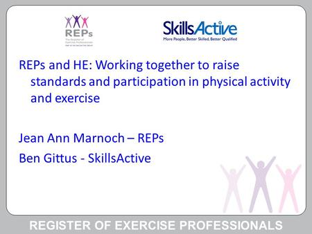 REGISTER OF EXERCISE PROFESSIONALS REPs and HE: Working together to raise standards and participation in physical activity and exercise Jean Ann Marnoch.