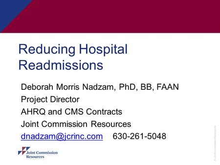 © Joint Commission Resources Reducing Hospital Readmissions Deborah Morris Nadzam, PhD, BB, FAAN Project Director AHRQ and CMS Contracts Joint Commission.