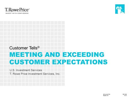 2014-US-2444 7/14 E01-168 MEETING AND EXCEEDING CUSTOMER EXPECTATIONS U.S. Investment Services T. Rowe Price Investment Services, Inc. Customer Tells ®
