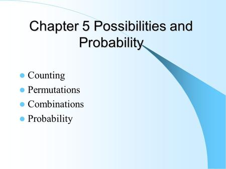 Chapter 5 Possibilities and Probability Counting Permutations Combinations Probability.