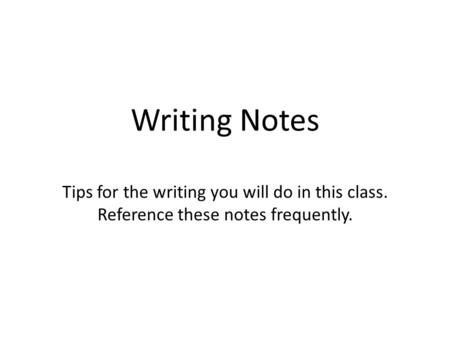 Writing Notes Tips for the writing you will do in this class. Reference these notes frequently.