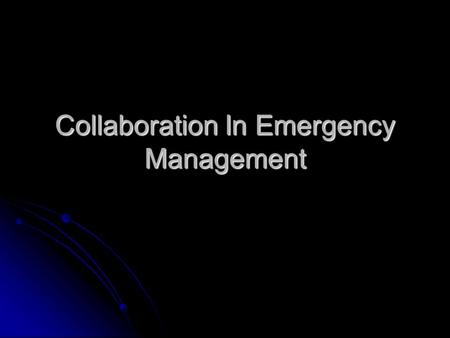 "Collaboration In Emergency Management. Session Learning Objectives Explain the meaning of ""collaboration"" in the EM context. Explain the meaning of ""collaboration"""