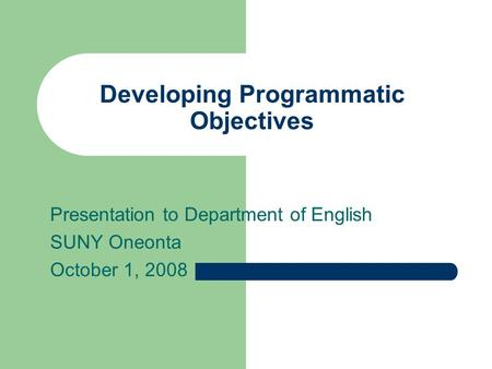 Developing Programmatic Objectives Presentation to Department of English SUNY Oneonta October 1, 2008.