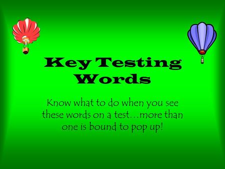 Key Testing Words Know what to do when you see these words on a test…more than one is bound to pop up!