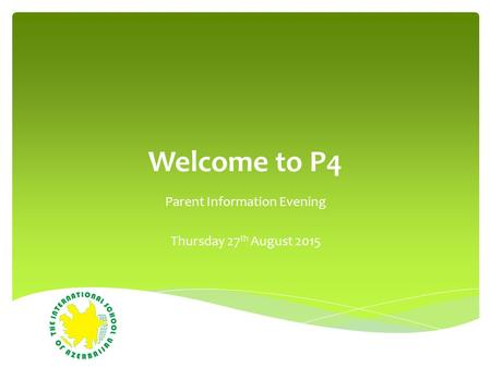 Welcome to P4 Parent Information Evening Thursday 27 th August 2015.