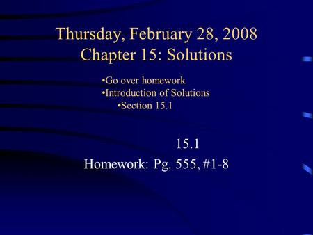 Thursday, February 28, 2008 Chapter 15: Solutions 15.1 Homework: Pg. 555, #1-8 Go over homework Introduction of Solutions Section 15.1.