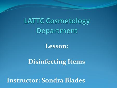 Lesson: Disinfecting Items Instructor: Sondra Blades.