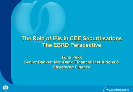- 1 - The Role of IFIs in CEE Securitisations The EBRD Perspective Tõnu Pekk Senior Banker, Non-Bank Financial Institutions & Structured Finance.