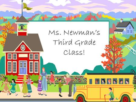 Ms. Newman's Third Grade Class!.  I will introduce you to third grade and to our classroom.  If you have any questions during my presentation, please.