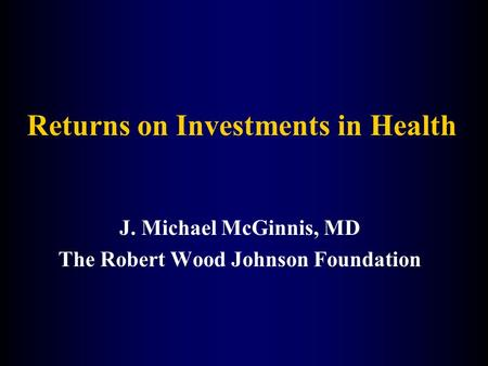 Returns on Investments in Health J. Michael McGinnis, MD The Robert Wood Johnson Foundation.