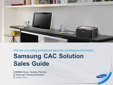Samsung CAC Solution Sales Guide We are providing enhanced security printing environment… B2B Biz Group / Solution Planning Samsung IT Solutions Business.