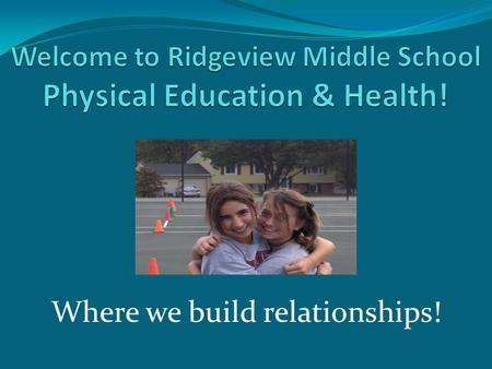 Where we build relationships! Physical Education Staff… Michael Gibson – RT/PE & Health Madeleine Buck – PE/Health/extended year coordinator Robyn Dubois.