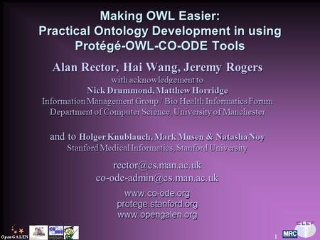 1 Making OWL Easier: Practical Ontology Development in using Protégé-OWL-CO-ODE Tools Alan Rector, Hai Wang, Jeremy Rogers with acknowledgement to Nick.