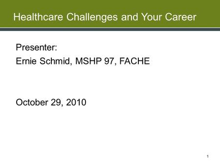 Healthcare Challenges and Your Career Presenter: Ernie Schmid, MSHP 97, FACHE October 29, 2010 1.