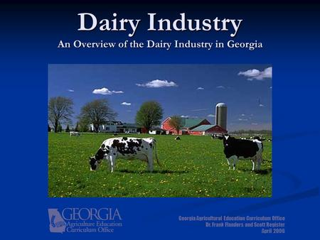 Dairy Industry An Overview of the Dairy Industry in Georgia Georgia Agricultural Education Curriculum Office Dr. Frank Flanders and Scott Register April.