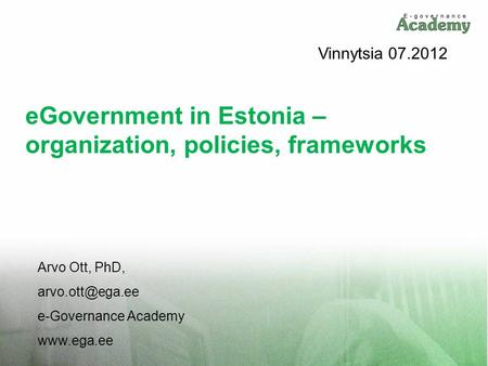 EGovernment in Estonia – organization, policies, frameworks Arvo Ott, PhD, e-Governance Academy  Vinnytsia 07.2012.