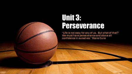 "Unit 3: Perseverance ""Life is not easy for any of us. But what of that? We must have perseverance and above all confidence in ourselves."" Marie Curie."