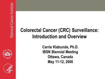 Colorectal Cancer (CRC) Surveillance: Introduction and Overview Carrie Klabunde, Ph.D. IBSN Biennial Meeting Ottawa, Canada May 11-12, 2006.