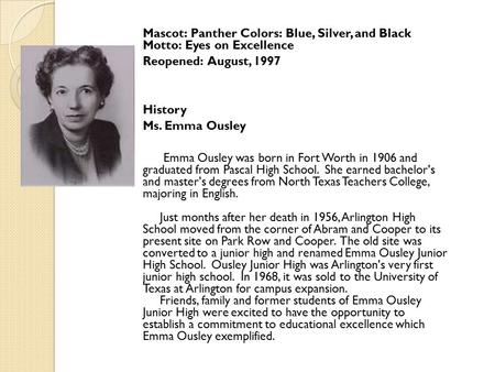 Mascot: Panther Colors: Blue, Silver, and Black Motto: Eyes on Excellence Reopened: August, 1997 History Ms. Emma Ousley Emma Ousley was born in Fort Worth.