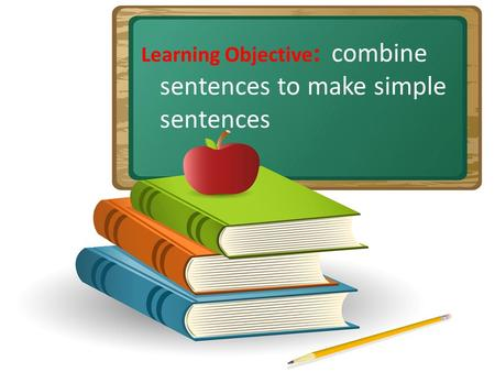 Learning Objective : combine sentences to make simple sentences.